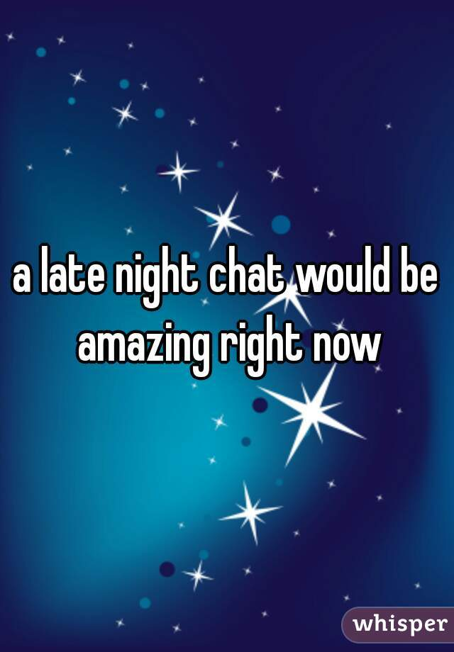 a late night chat would be amazing right now