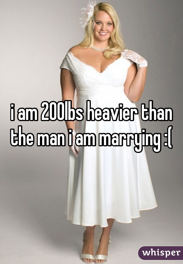 i am 200lbs heavier than the man i am marrying :(