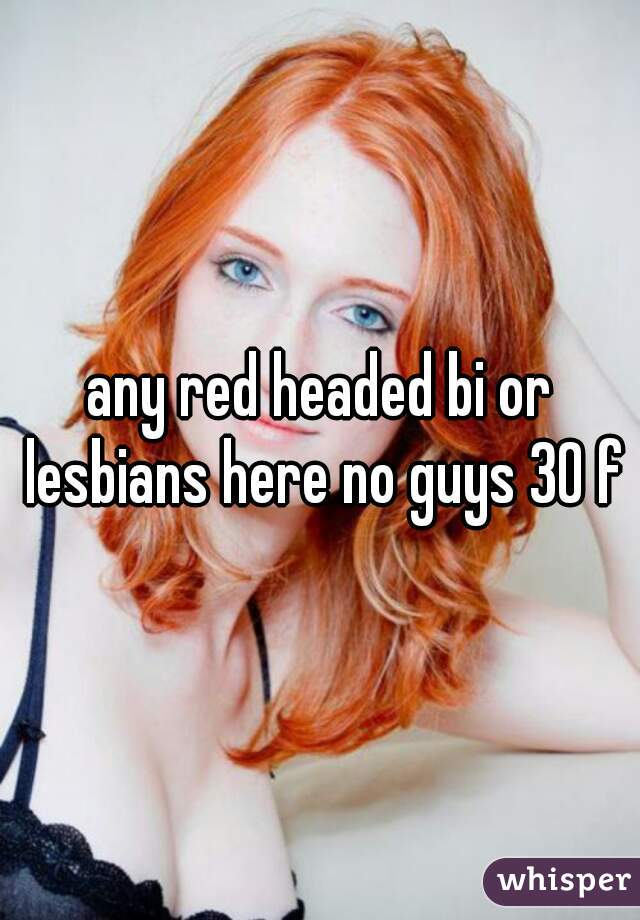 any red headed bi or lesbians here no guys 30 f