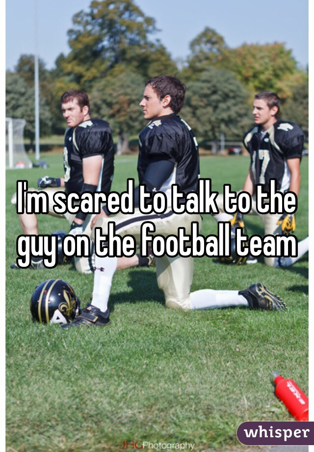I'm scared to talk to the guy on the football team