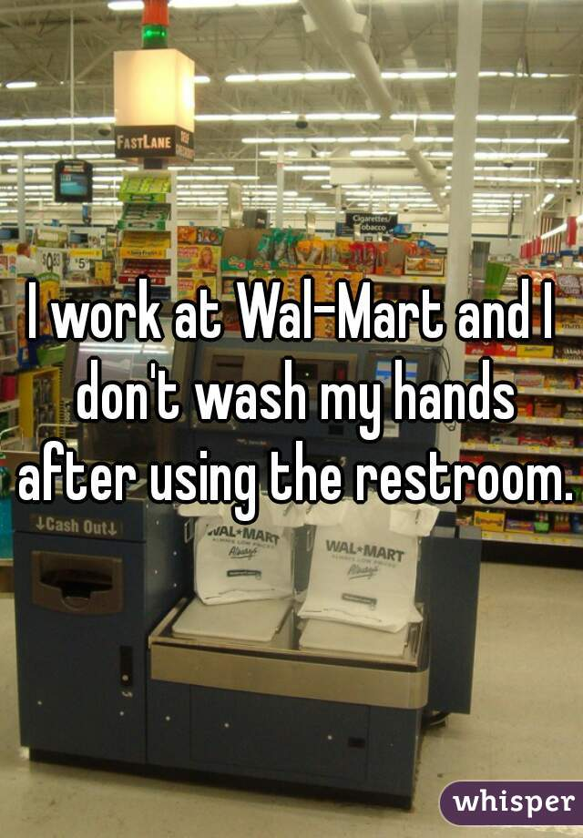 I work at Wal-Mart and I don't wash my hands after using the restroom.
