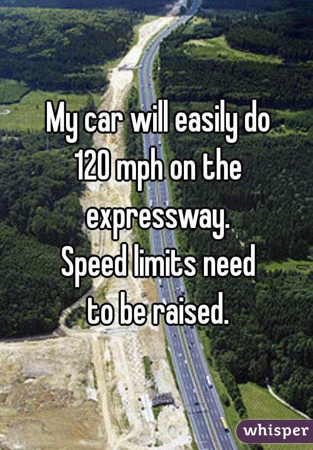 My car will easily do 120 mph on the expressway.  Speed limits need to be raised.