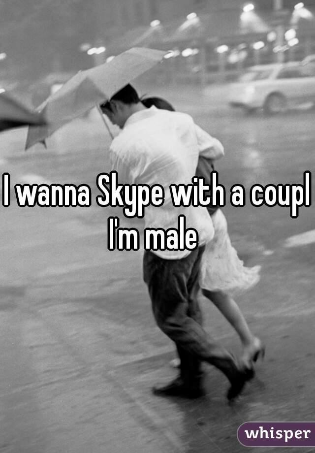I wanna Skype with a couple I'm male