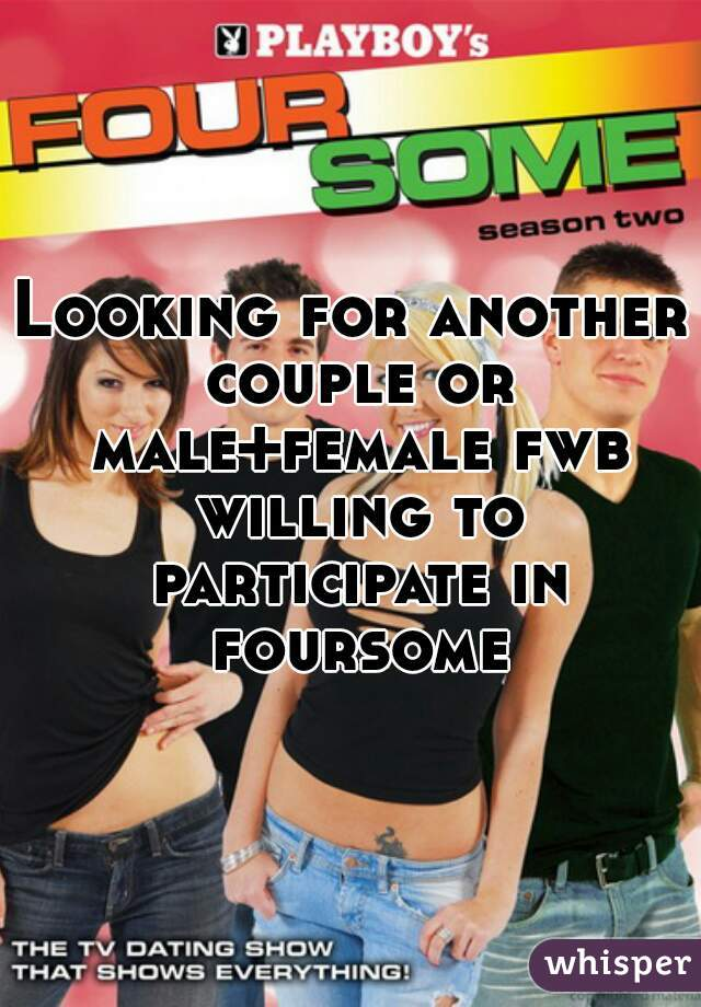 Looking for another couple or male+female fwb willing to participate in foursome