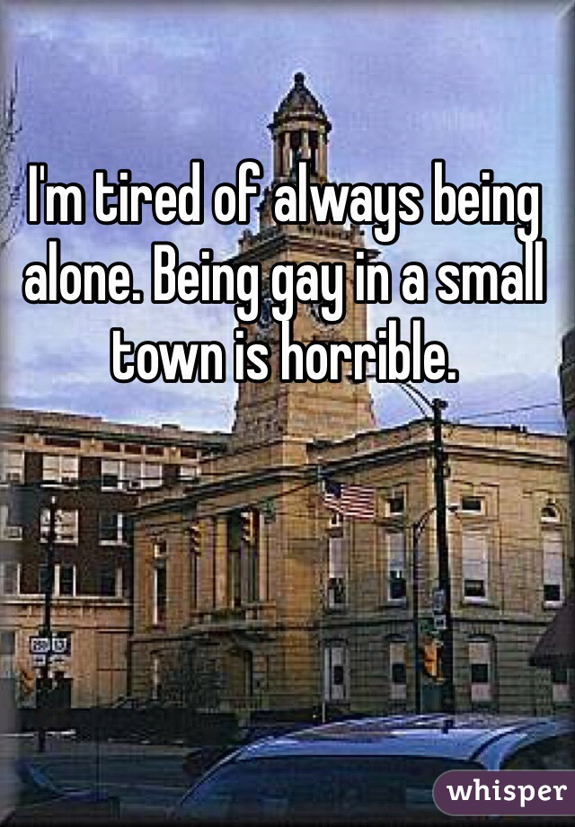 I'm tired of always being alone. Being gay in a small town is horrible.