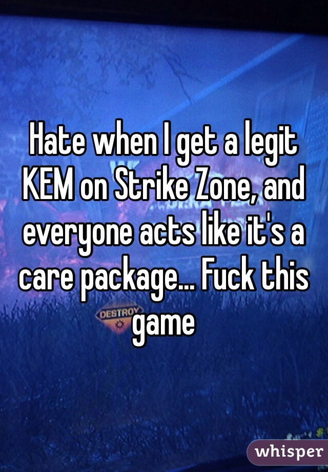 Hate when I get a legit KEM on Strike Zone, and everyone acts like it's a care package... Fuck this game