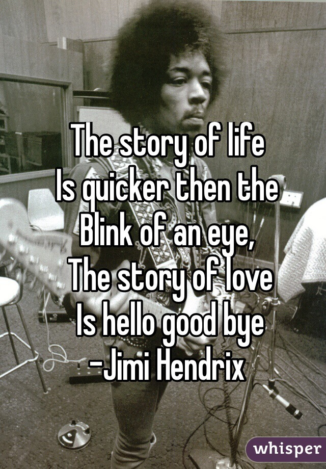 The story of life Is quicker then the Blink of an eye,  The story of love  Is hello good bye -Jimi Hendrix