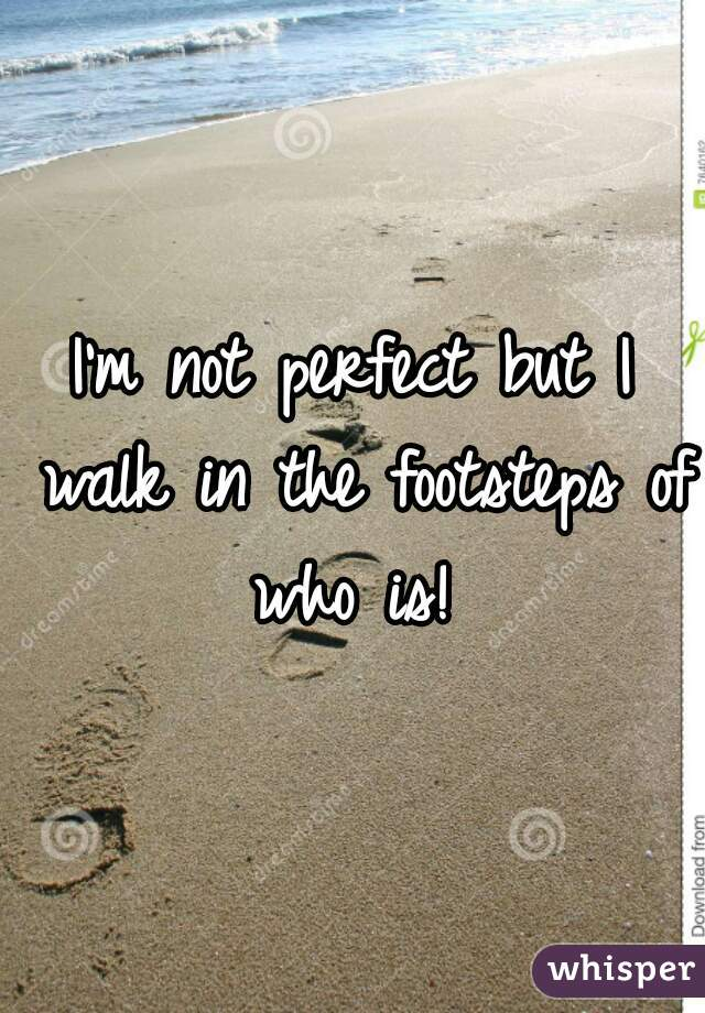 I'm not perfect but I walk in the footsteps of who is!