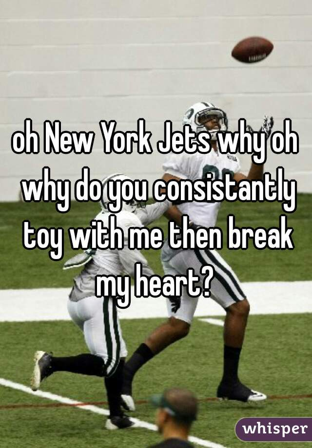 oh New York Jets why oh why do you consistantly toy with me then break my heart?