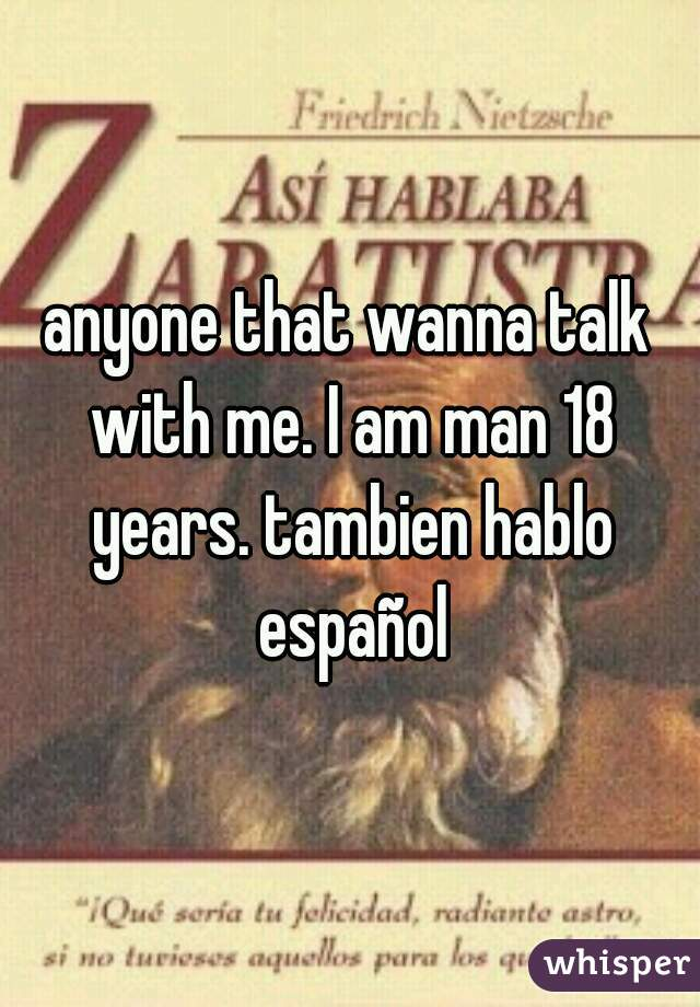 anyone that wanna talk with me. I am man 18 years. tambien hablo español