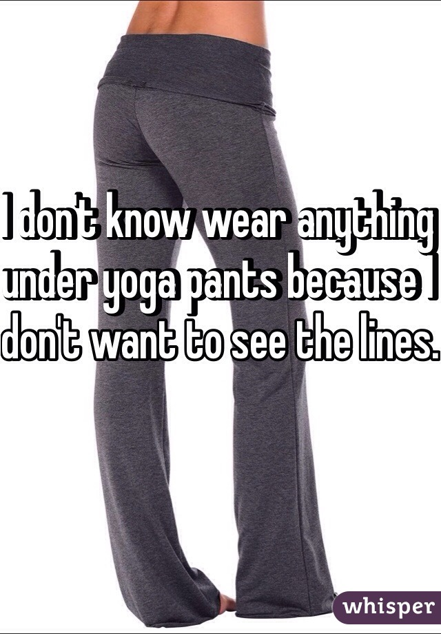 I don't know wear anything under yoga pants because I don't want to see the lines.