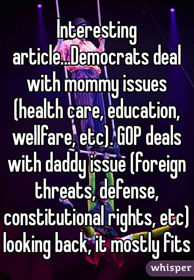Interesting article...Democrats deal with mommy issues (health care, education, wellfare, etc). GOP deals with daddy issue (foreign threats, defense, constitutional rights, etc) looking back, it mostly fits