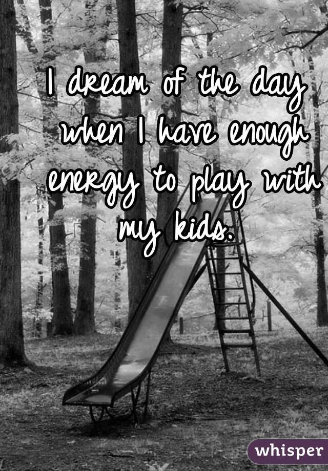 I dream of the day when I have enough energy to play with my kids.
