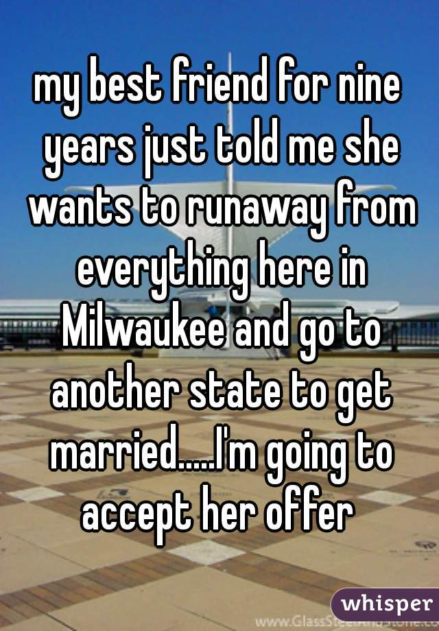 my best friend for nine years just told me she wants to runaway from everything here in Milwaukee and go to another state to get married.....I'm going to accept her offer