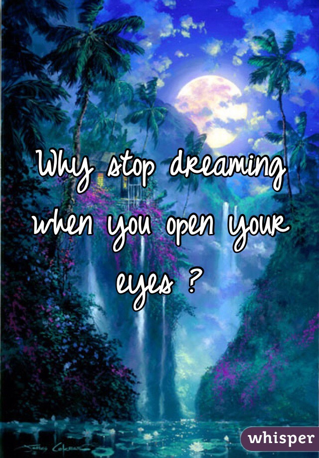 Why stop dreaming when you open your eyes ?
