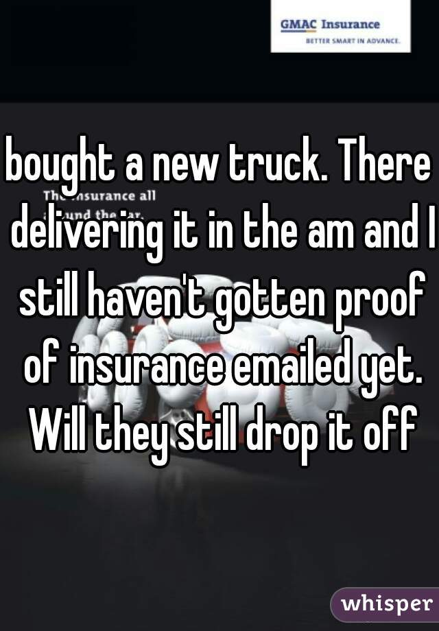bought a new truck. There delivering it in the am and I still haven't gotten proof of insurance emailed yet. Will they still drop it off
