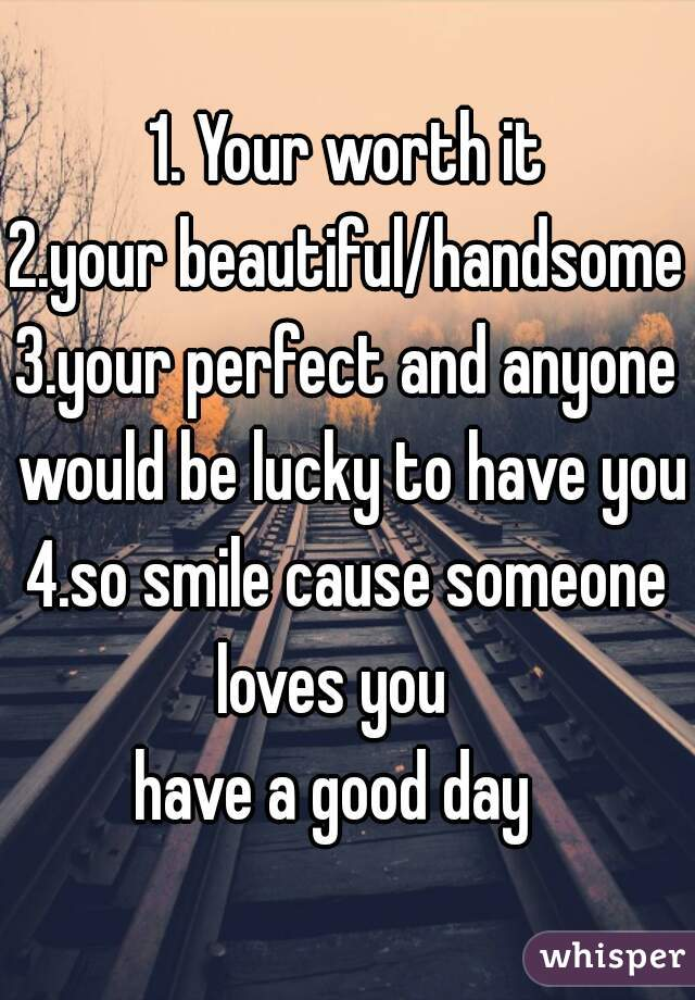 1. Your worth it 2.your beautiful/handsome 3.your perfect and anyone would be lucky to have you 4.so smile cause someone loves you    have a good day