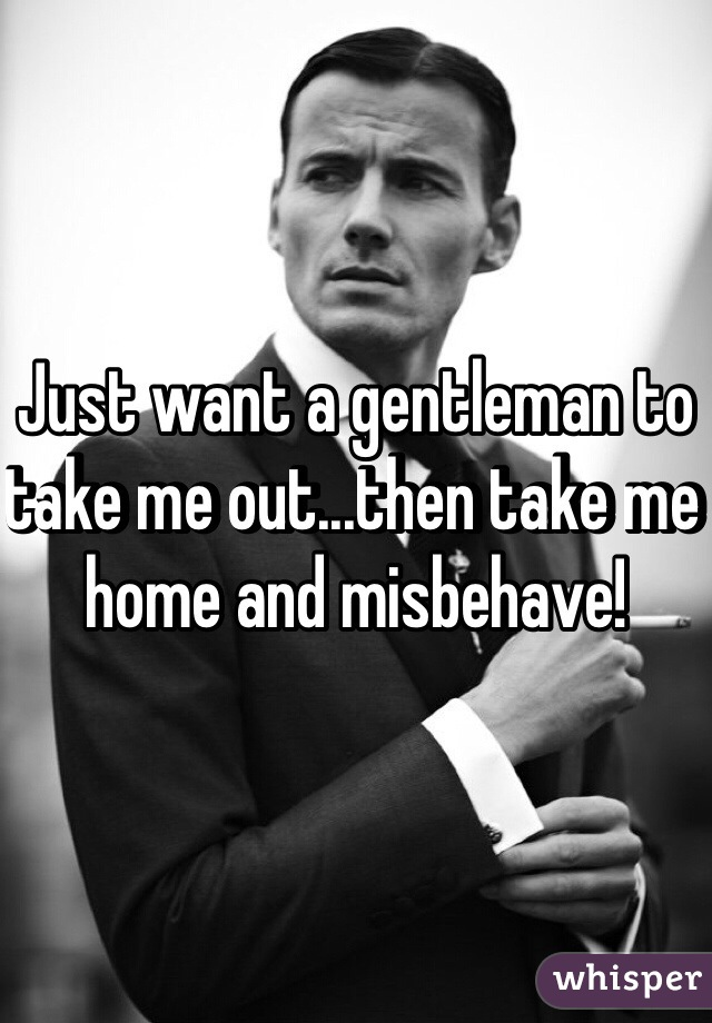 Just want a gentleman to take me out...then take me home and misbehave!