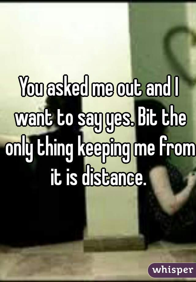 You asked me out and I want to say yes. Bit the only thing keeping me from it is distance.