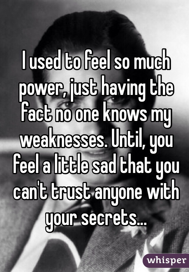 I used to feel so much power, just having the fact no one knows my weaknesses. Until, you feel a little sad that you can't trust anyone with your secrets...