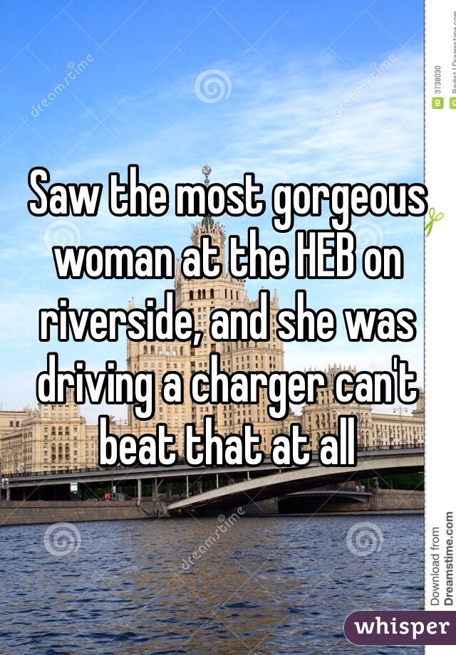 Saw the most gorgeous woman at the HEB on riverside, and she was driving a charger can't beat that at all