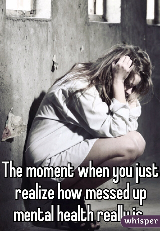 The moment when you just realize how messed up mental health really is..