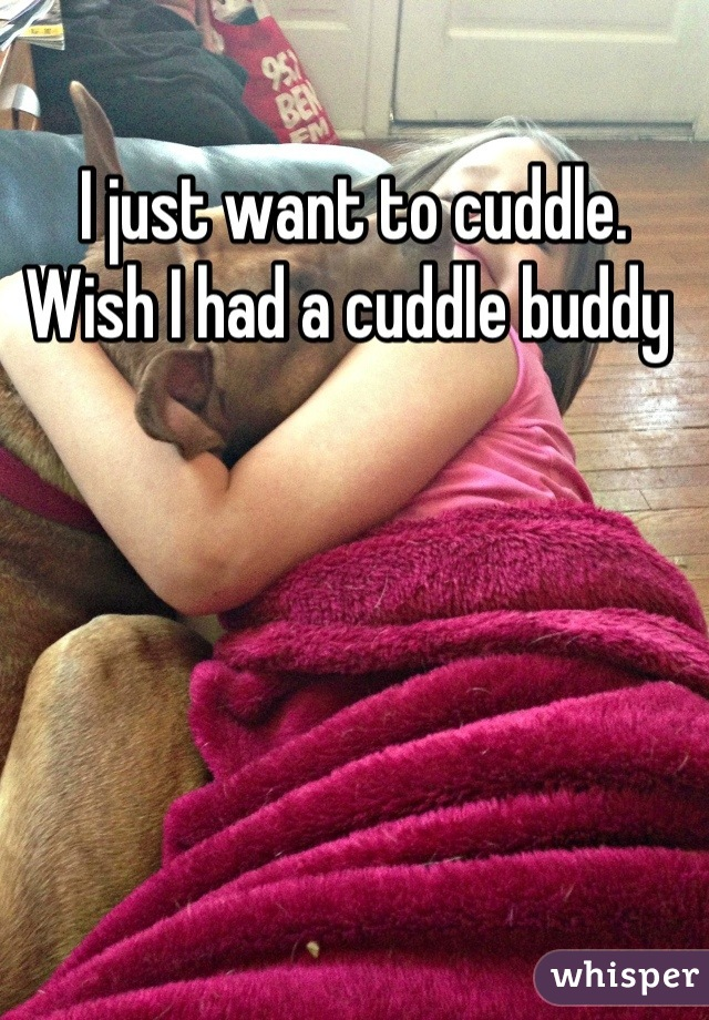 I just want to cuddle. Wish I had a cuddle buddy