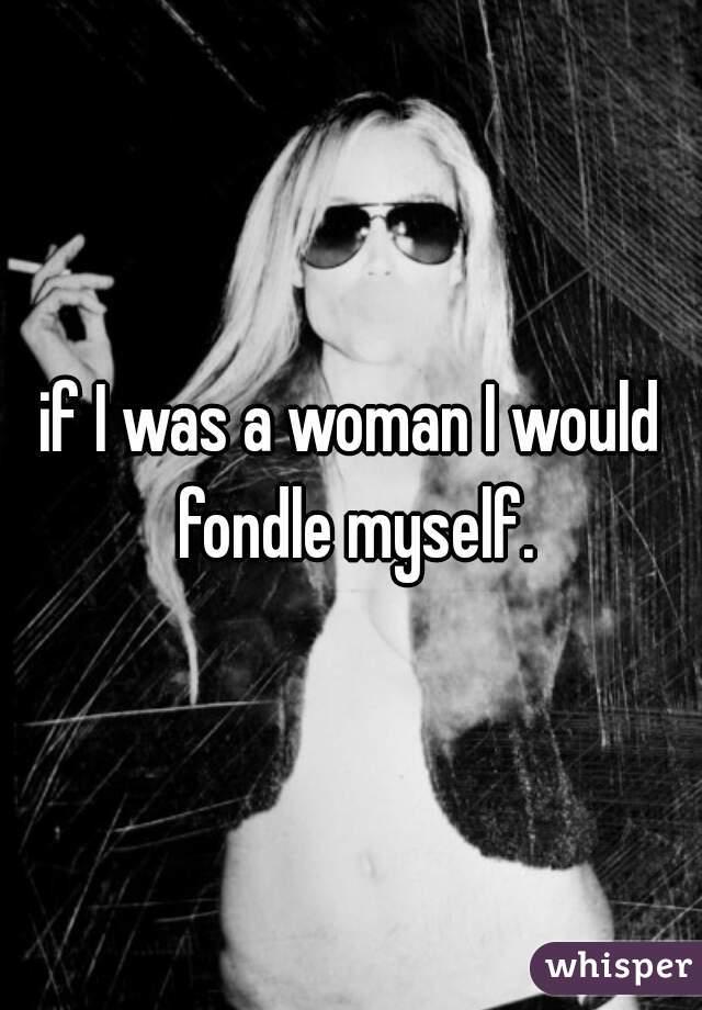 if I was a woman I would fondle myself.