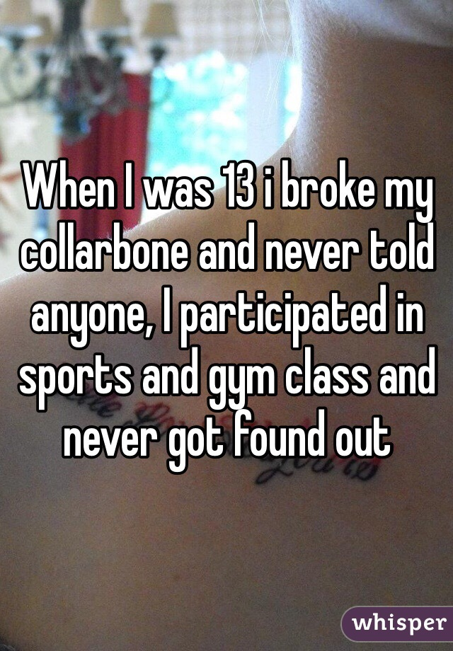 When I was 13 i broke my collarbone and never told anyone, I participated in sports and gym class and never got found out