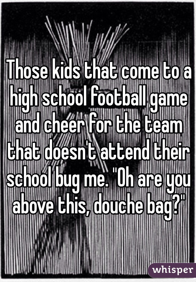 """Those kids that come to a high school football game and cheer for the team that doesn't attend their school bug me. """"Oh are you above this, douche bag?"""""""