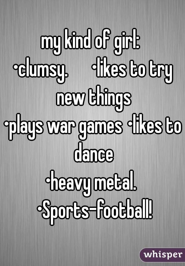 my kind of girl:  •clumsy.      •likes to try new things •plays war games •likes to dance •heavy metal.  •Sports-football!