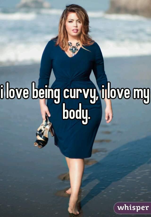 i love being curvy, i love my body.