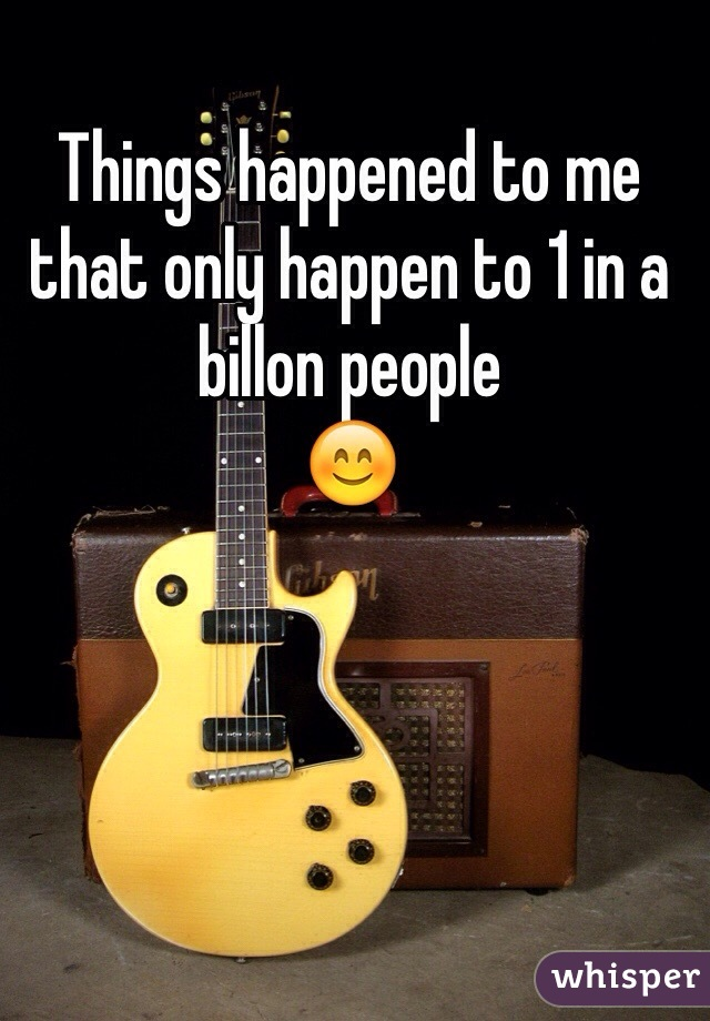 Things happened to me that only happen to 1 in a billon people  😊