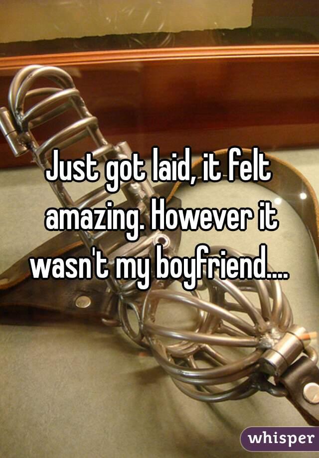 Just got laid, it felt amazing. However it wasn't my boyfriend....