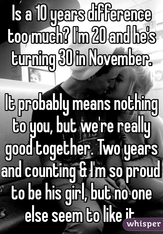Is a 10 years difference too much? I'm 20 and he's turning 30 in November.   It probably means nothing to you, but we're really good together. Two years and counting & I'm so proud to be his girl, but no one else seem to like it.