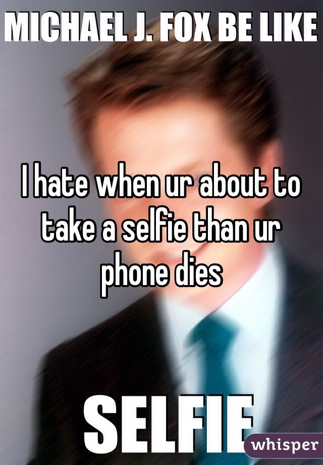 I hate when ur about to take a selfie than ur phone dies