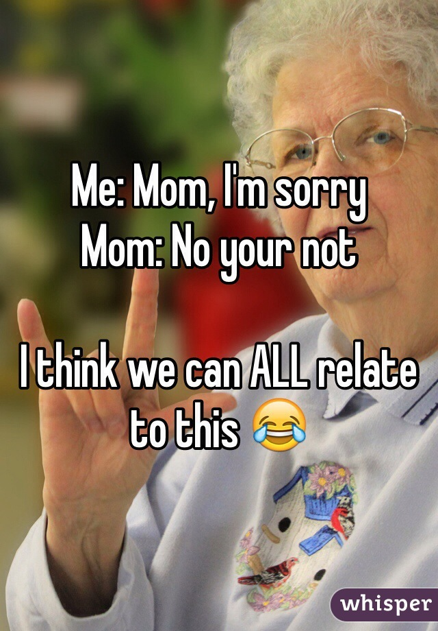 Me: Mom, I'm sorry Mom: No your not  I think we can ALL relate to this 😂