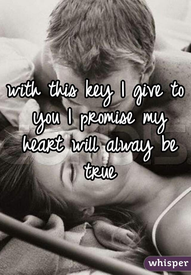 with this key I give to you I promise my heart will alway be true