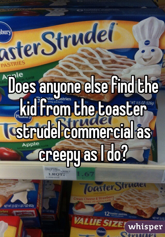 Does anyone else find the kid from the toaster strudel commercial as creepy as I do?