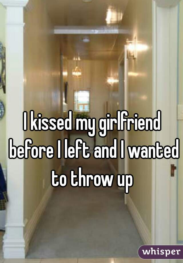 I kissed my girlfriend before I left and I wanted to throw up