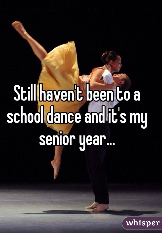 Still haven't been to a school dance and it's my senior year...