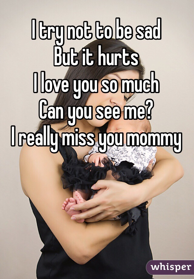 I try not to be sad But it hurts  I love you so much Can you see me? I really miss you mommy