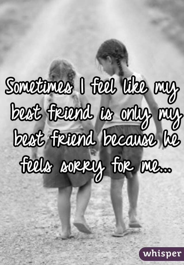 Sometimes I feel like my best friend is only my best friend because he feels sorry for me...