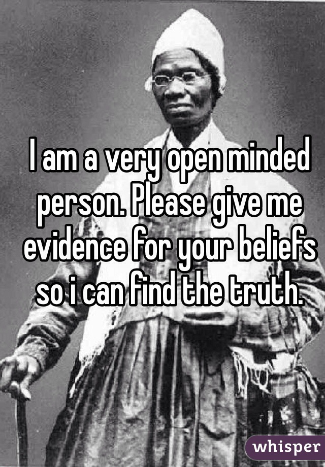 I am a very open minded person. Please give me evidence for your beliefs so i can find the truth.