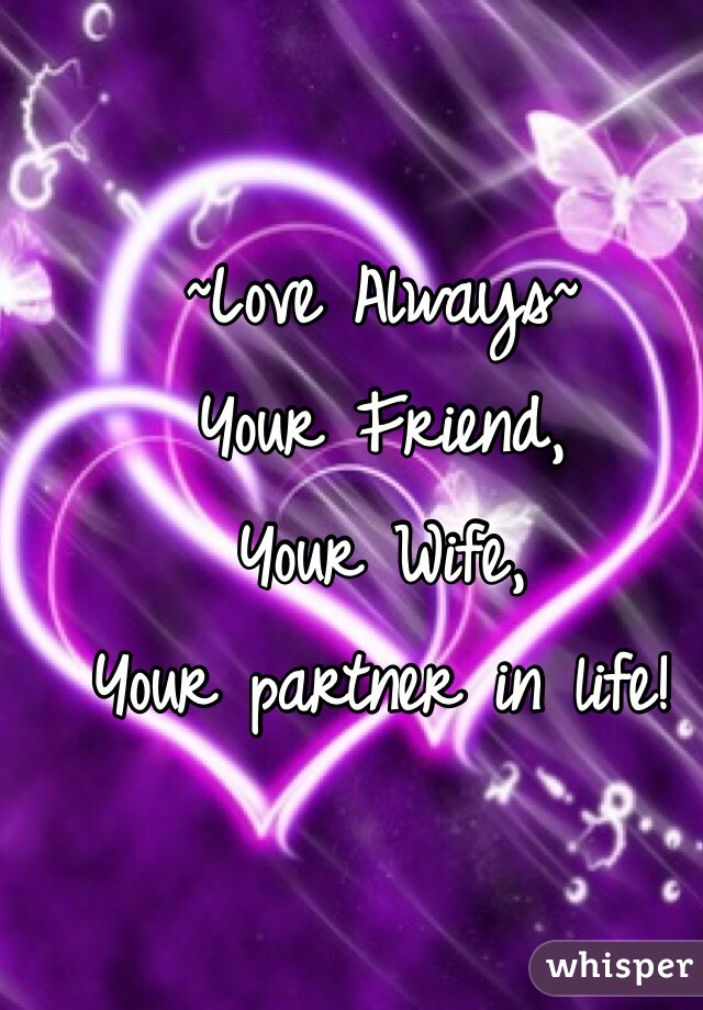 ~Love Always~ Your Friend, Your Wife,  Your partner in life!