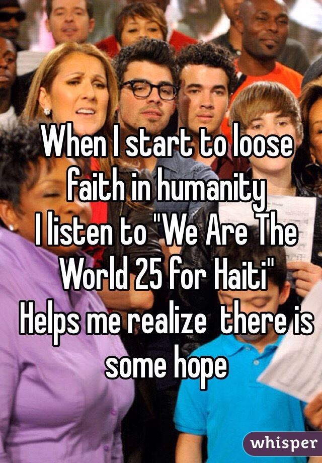 """When I start to loose faith in humanity  I listen to """"We Are The World 25 for Haiti"""" Helps me realize  there is some hope"""