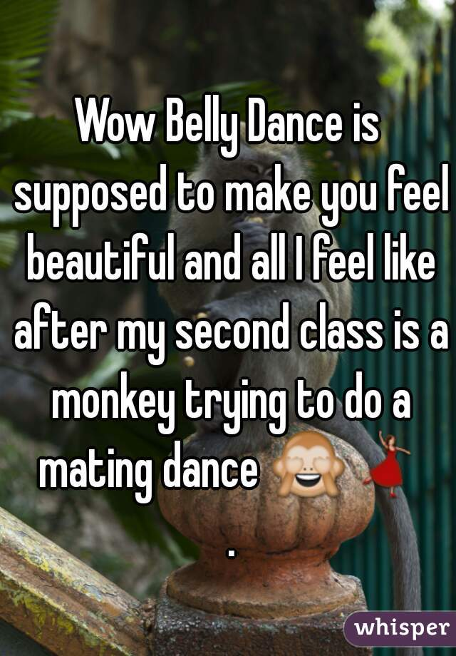 Wow Belly Dance is supposed to make you feel beautiful and all I feel like after my second class is a monkey trying to do a mating dance 🙈💃 .