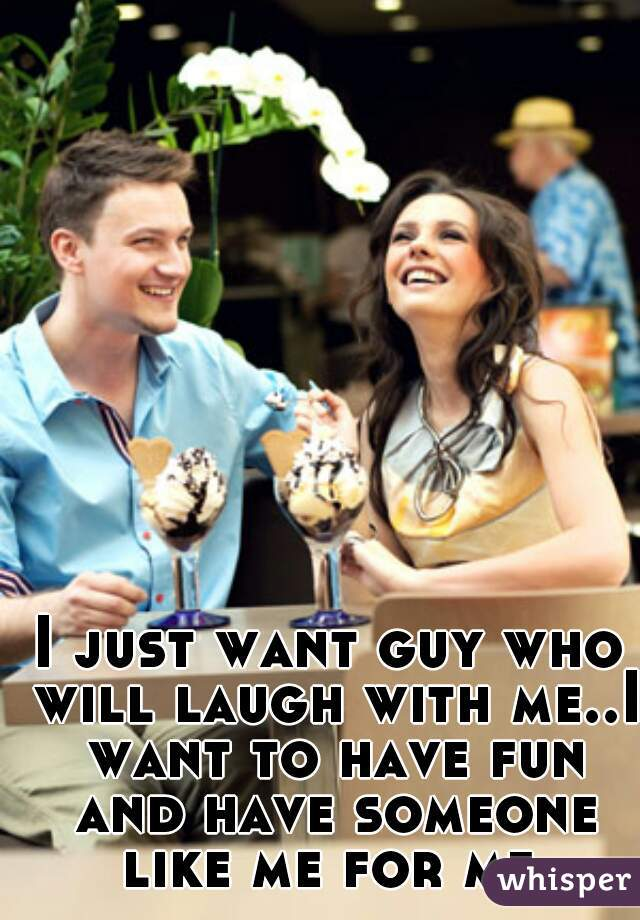I just want guy who will laugh with me..I want to have fun and have someone like me for me