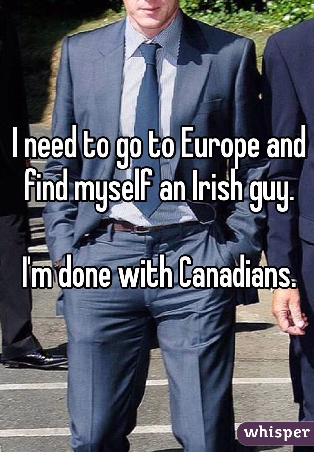 I need to go to Europe and find myself an Irish guy.   I'm done with Canadians.