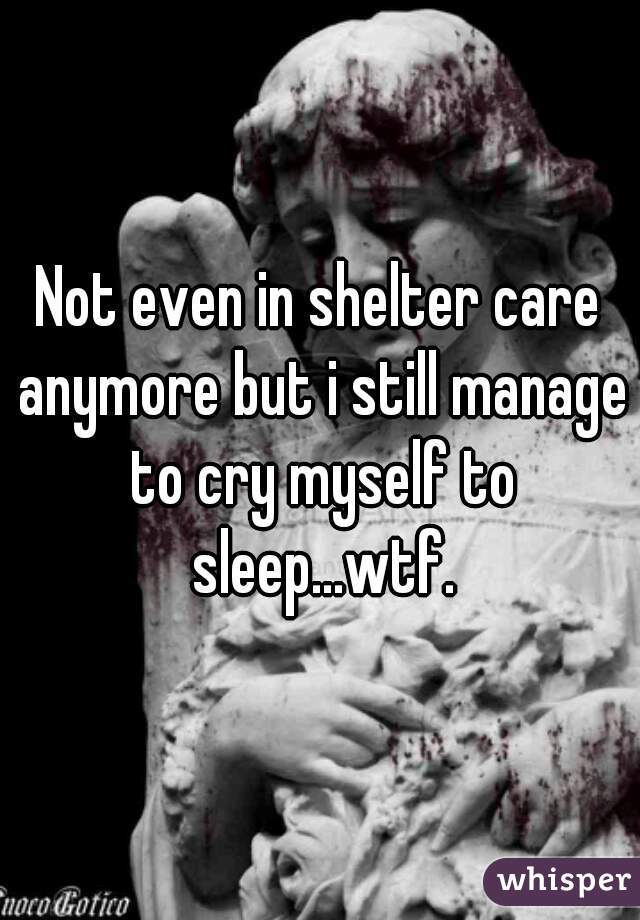 Not even in shelter care anymore but i still manage to cry myself to sleep...wtf.